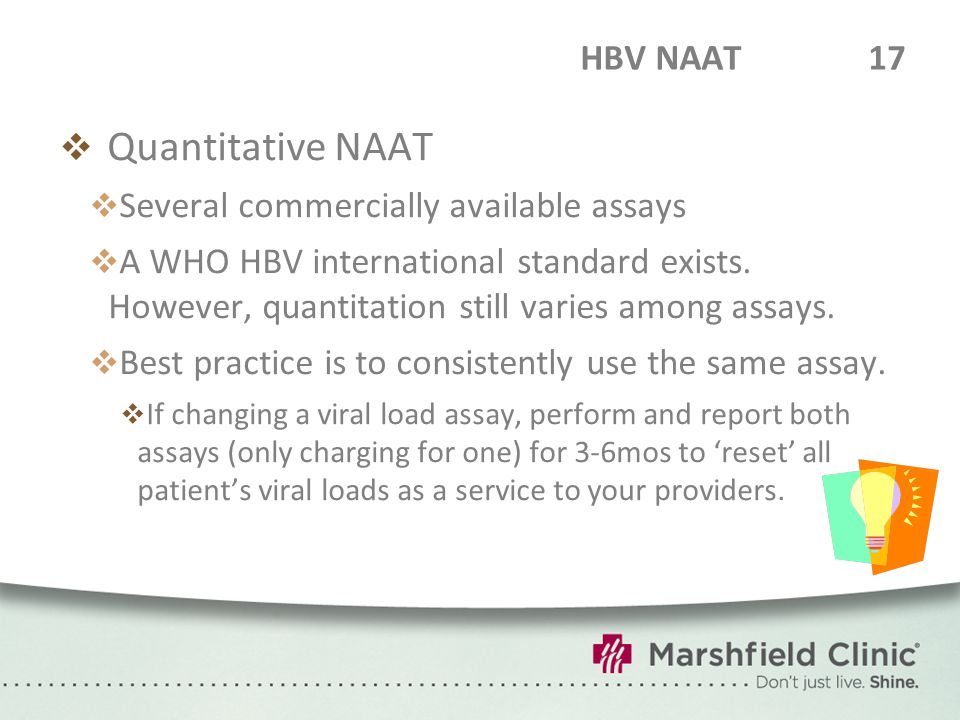 HBV NAAT17  Quantitative NAAT  Several commercially available assays  A WHO HBV international standard exists. However, quantitation still varies a