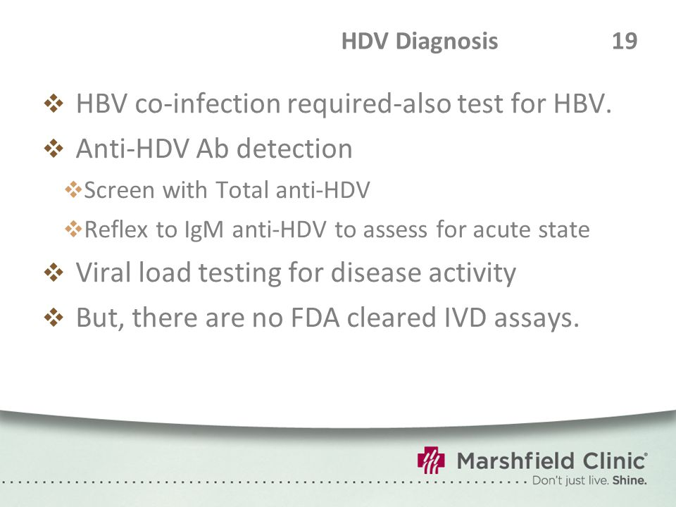 HDV Diagnosis 19  HBV co-infection required-also test for HBV.  Anti-HDV Ab detection  Screen with Total anti-HDV  Reflex to IgM anti-HDV to asses