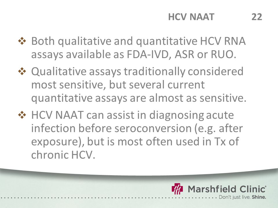 HCV NAAT22  Both qualitative and quantitative HCV RNA assays available as FDA-IVD, ASR or RUO.  Qualitative assays traditionally considered most sen