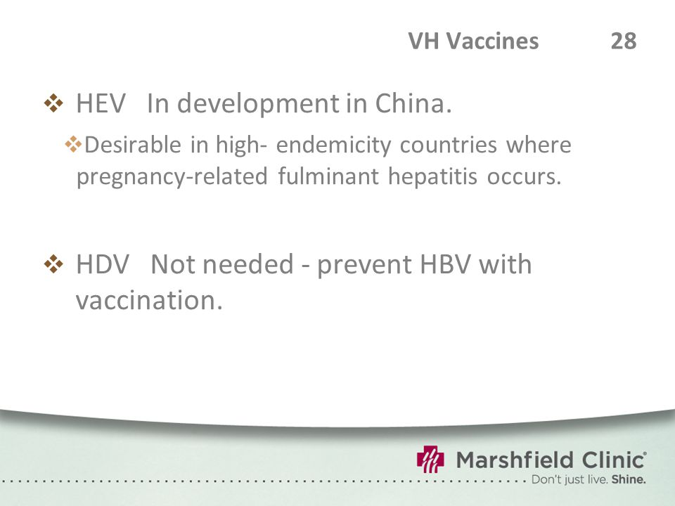 VH Vaccines 28  HEV In development in China.  Desirable in high- endemicity countries where pregnancy-related fulminant hepatitis occurs.  HDV Not