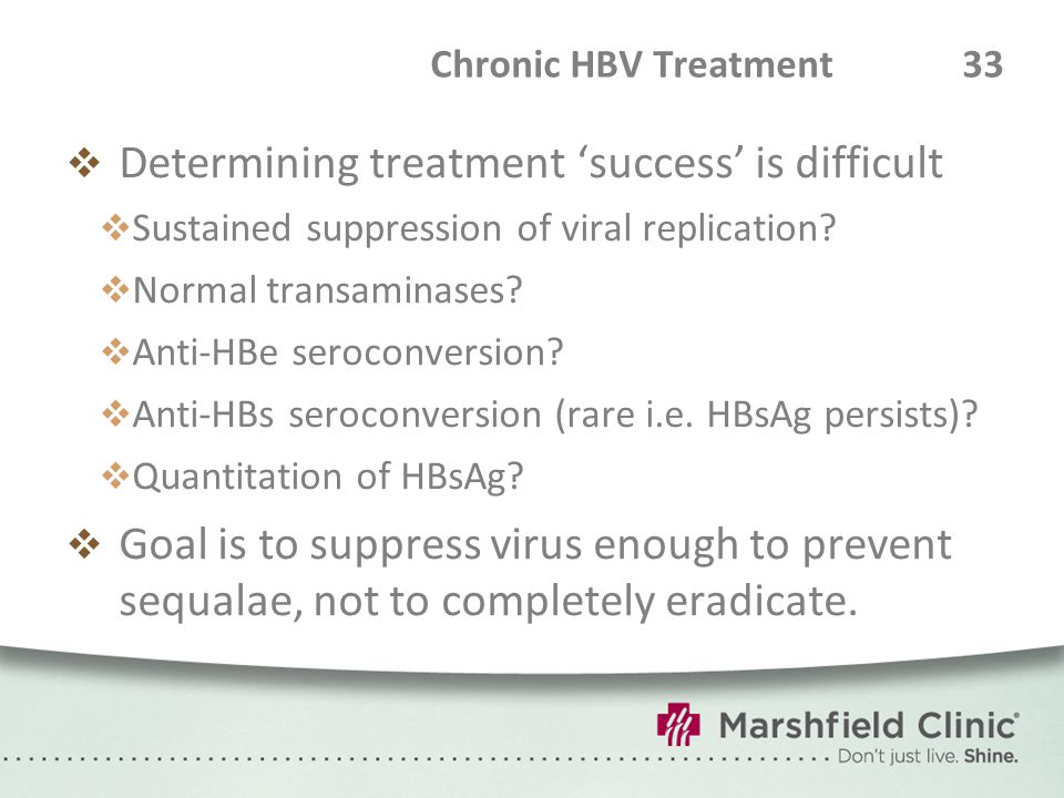 Chronic HBV Treatment 33  Determining treatment 'success' is difficult  Sustained suppression of viral replication?  Normal transaminases?  Anti-H