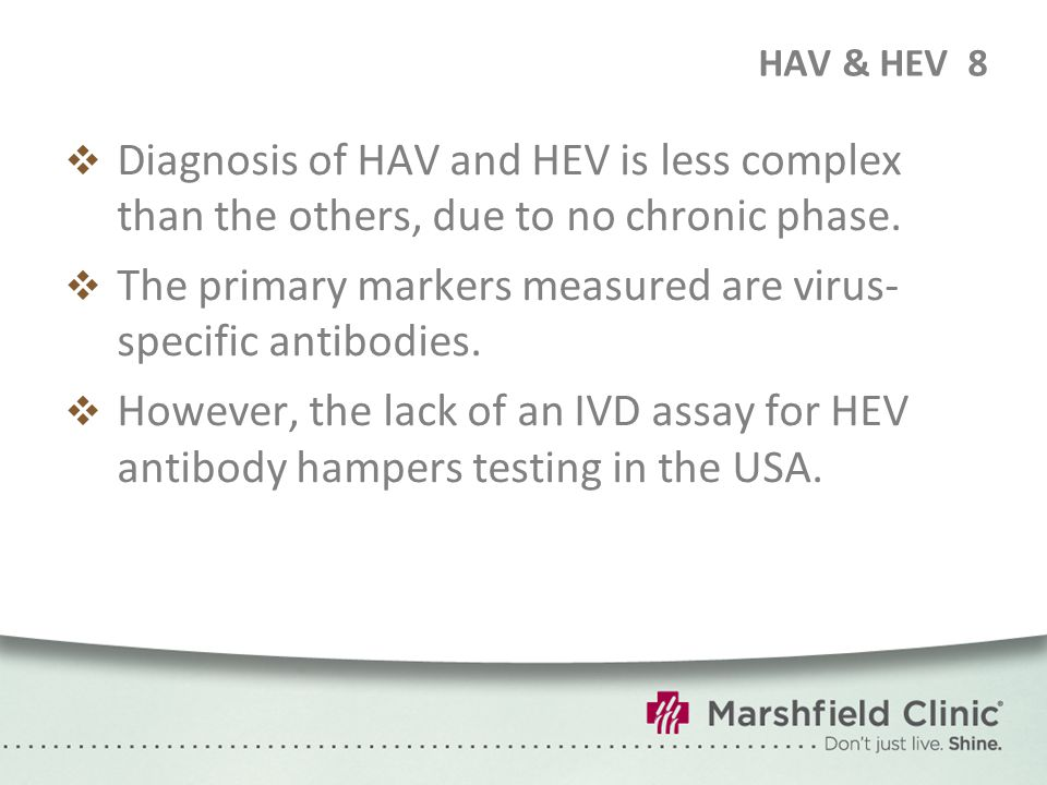 HAV & HEV8  Diagnosis of HAV and HEV is less complex than the others, due to no chronic phase.  The primary markers measured are virus- specific ant