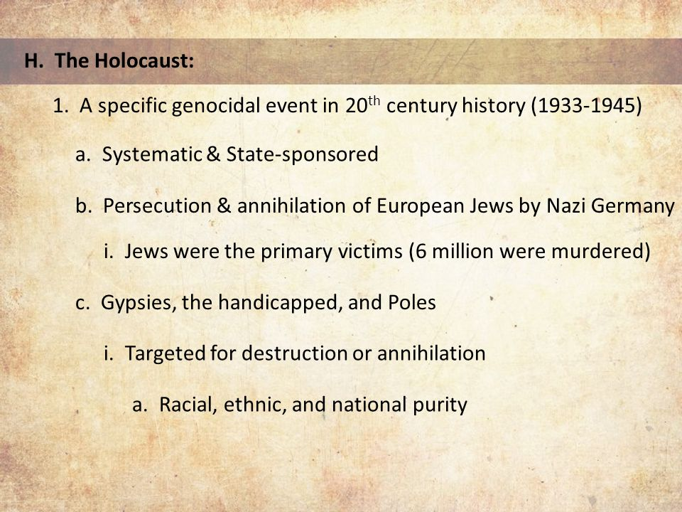 H. The Holocaust: 1. A specific genocidal event in 20 th century history (1933-1945) a.