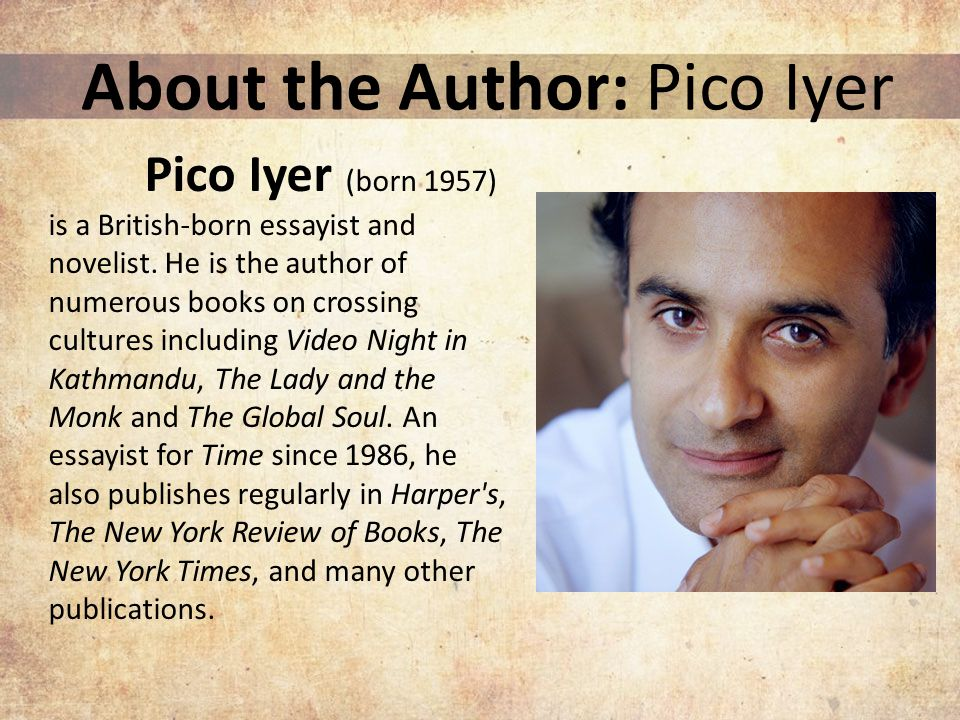 About the Author: Pico Iyer Pico Iyer (born 1957) is a British-born essayist and novelist.