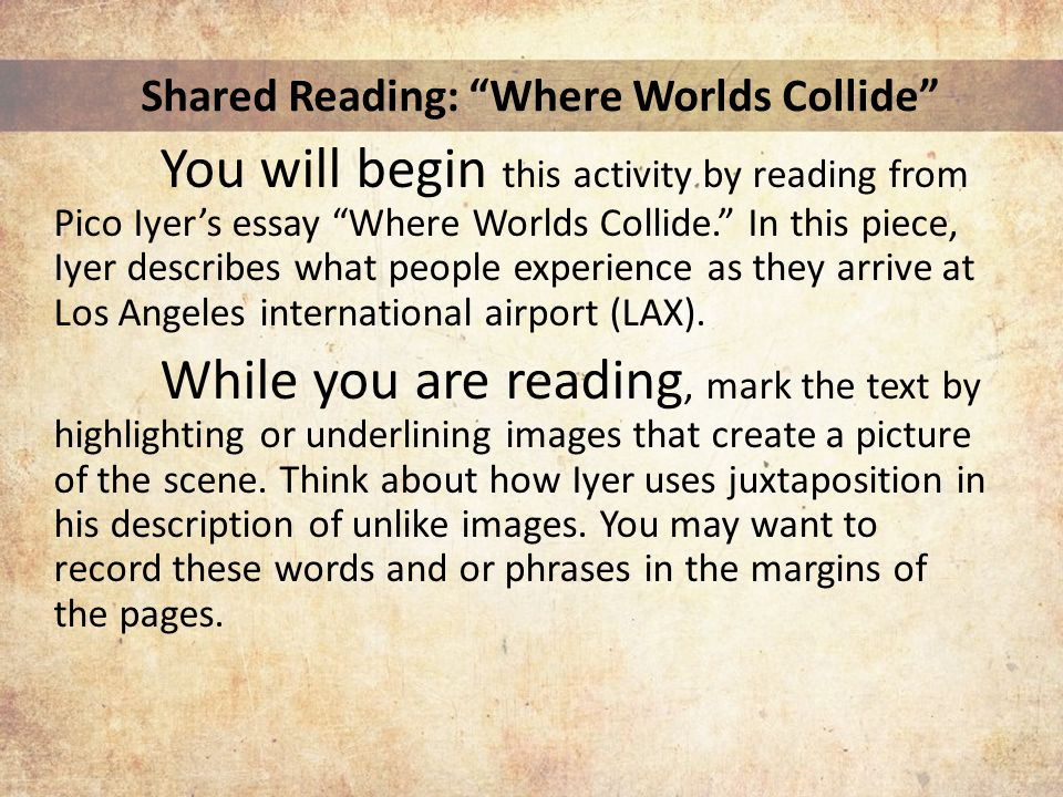 Shared Reading: Where Worlds Collide You will begin this activity by reading from Pico Iyer's essay Where Worlds Collide. In this piece, Iyer describes what people experience as they arrive at Los Angeles international airport (LAX).