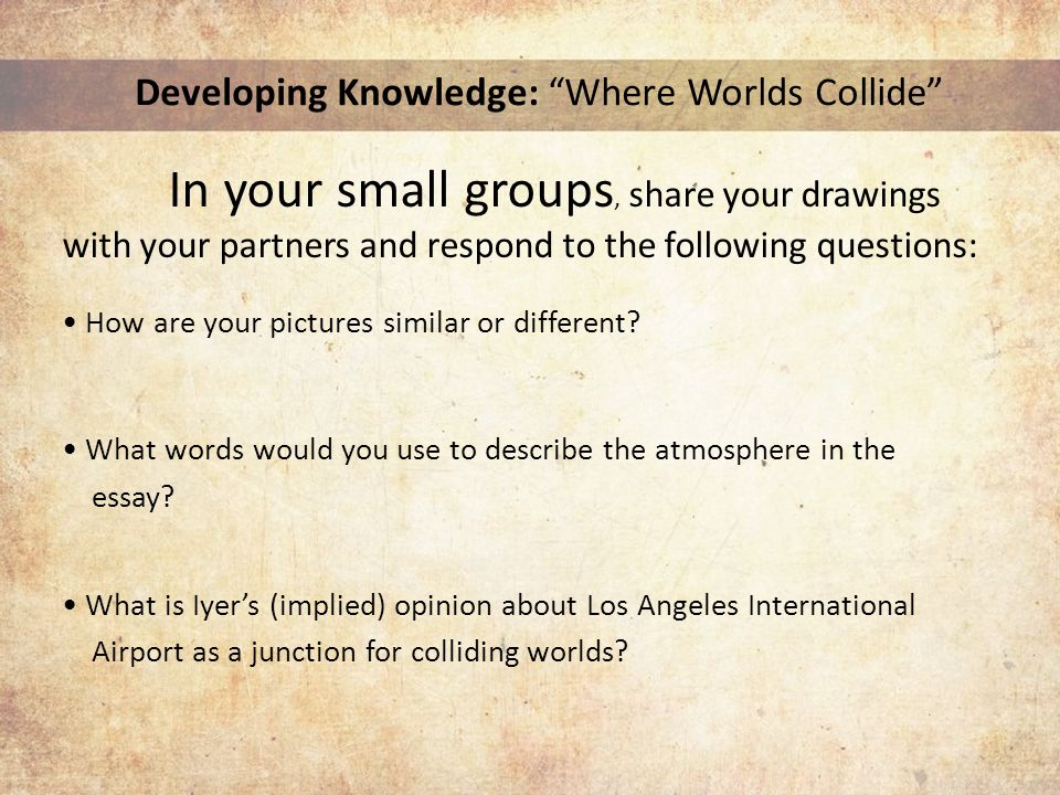 Developing Knowledge: Where Worlds Collide In your small groups, share your drawings with your partners and respond to the following questions: How are your pictures similar or different.