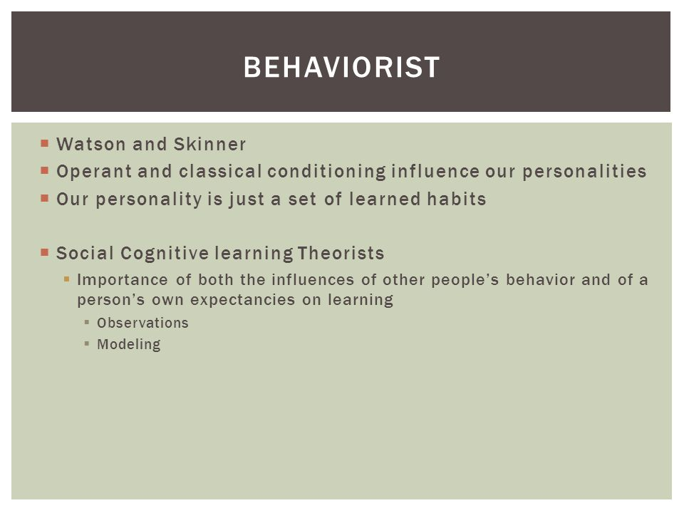  Watson and Skinner  Operant and classical conditioning influence our personalities  Our personality is just a set of learned habits  Social Cognitive learning Theorists  Importance of both the influences of other people's behavior and of a person's own expectancies on learning  Observations  Modeling BEHAVIORIST
