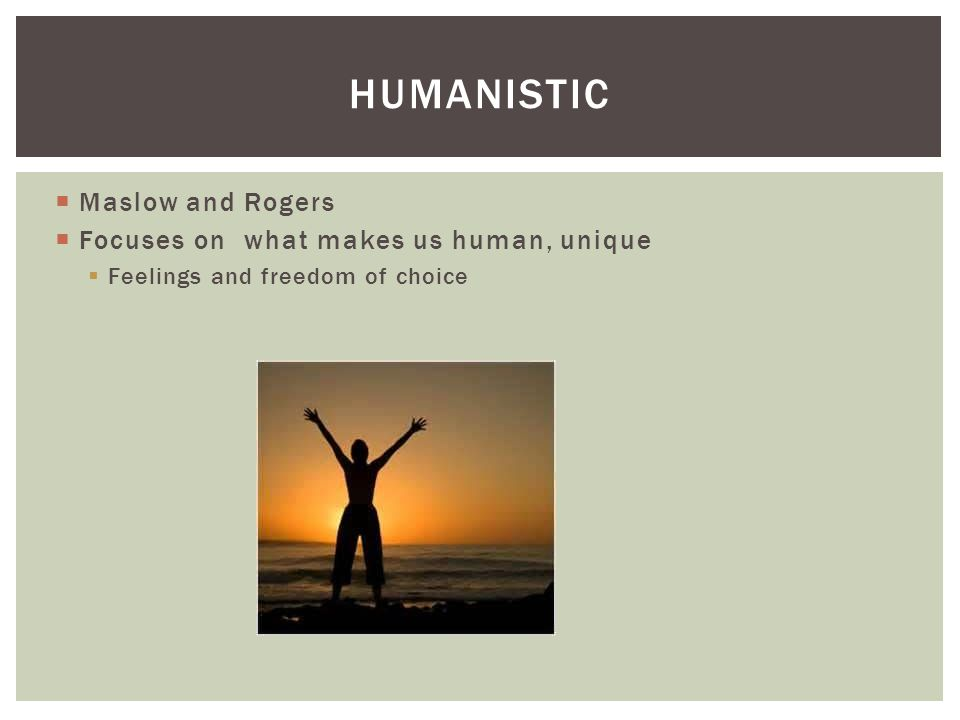  Maslow and Rogers  Focuses on what makes us human, unique  Feelings and freedom of choice HUMANISTIC