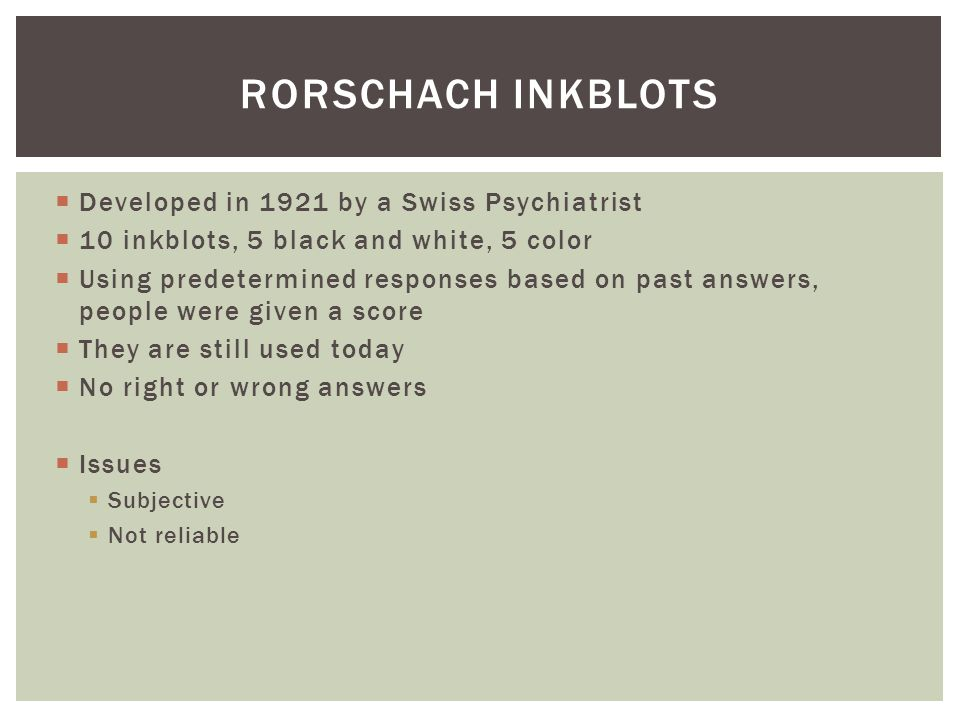  Developed in 1921 by a Swiss Psychiatrist  10 inkblots, 5 black and white, 5 color  Using predetermined responses based on past answers, people we