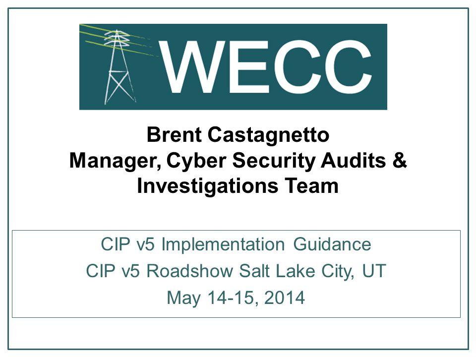 Brent Castagnetto Manager, Cyber Security Audits & Investigations Team CIP v5 Implementation Guidance CIP v5 Roadshow Salt Lake City, UT May 14-15, 2014