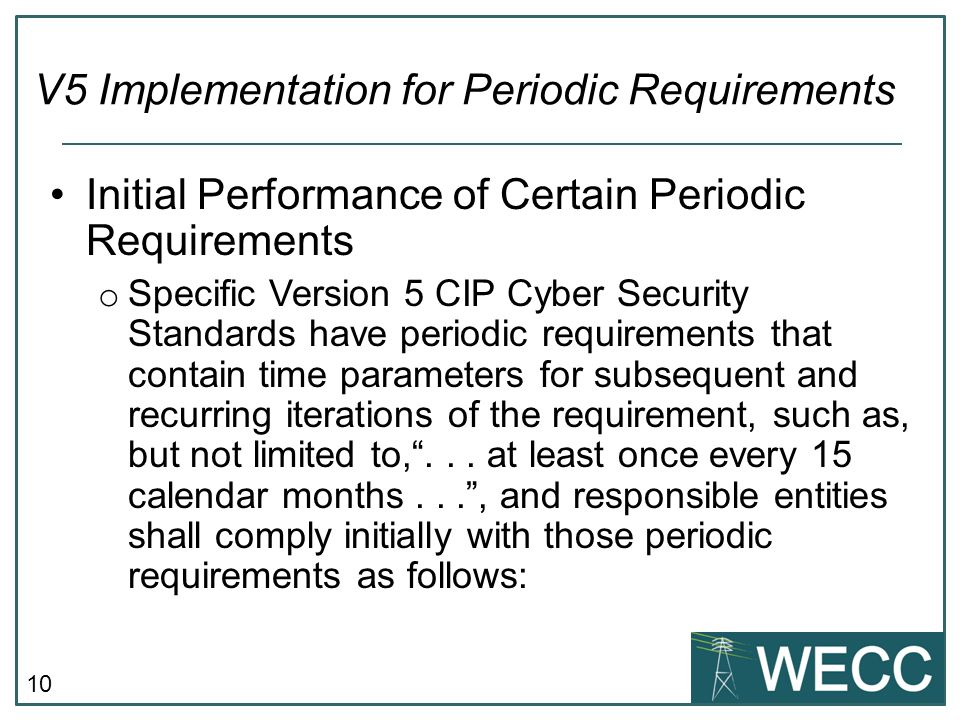 10 Initial Performance of Certain Periodic Requirements o Specific Version 5 CIP Cyber Security Standards have periodic requirements that contain time parameters for subsequent and recurring iterations of the requirement, such as, but not limited to, ...