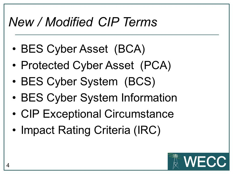 4 BES Cyber Asset (BCA) Protected Cyber Asset (PCA) BES Cyber System (BCS) BES Cyber System Information CIP Exceptional Circumstance Impact Rating Criteria (IRC) New / Modified CIP Terms