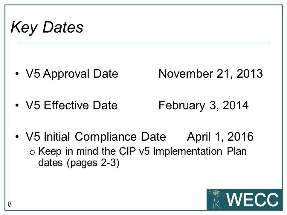 8 V5 Approval DateNovember 21, 2013 V5 Effective Date February 3, 2014 V5 Initial Compliance DateApril 1, 2016 o Keep in mind the CIP v5 Implementation Plan dates (pages 2-3) Key Dates