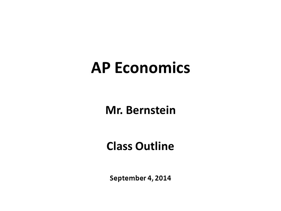 AP Economics Mr. Bernstein Class Outline September 4, 2014