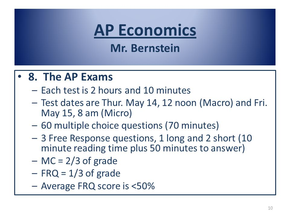 8. The AP Exams –Each test is 2 hours and 10 minutes –Test dates are Thur. May 14, 12 noon (Macro) and Fri. May 15, 8 am (Micro) –60 multiple choice q