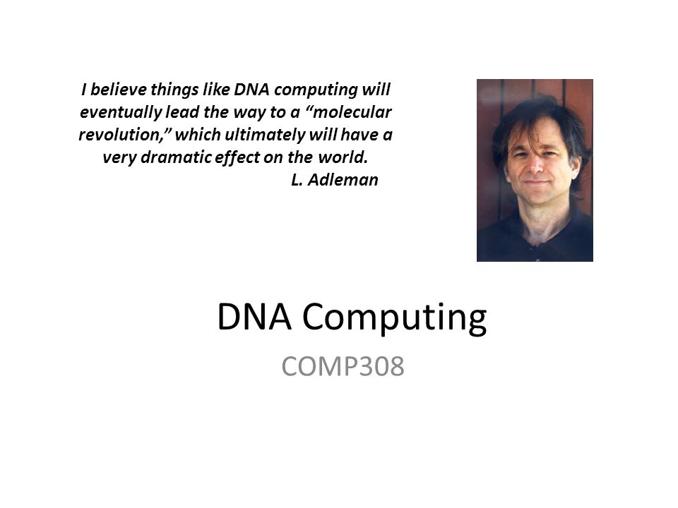 "DNA Computing COMP308 I believe things like DNA computing will eventually lead the way to a ""molecular revolution,"" which ultimately will have a very"