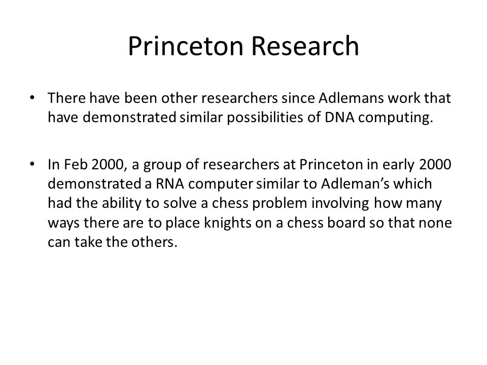 Princeton Research There have been other researchers since Adlemans work that have demonstrated similar possibilities of DNA computing. In Feb 2000, a