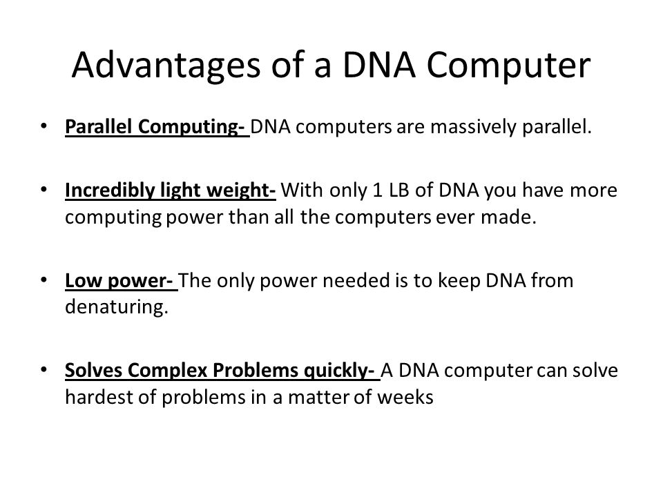 Advantages of a DNA Computer Parallel Computing- DNA computers are massively parallel. Incredibly light weight- With only 1 LB of DNA you have more co