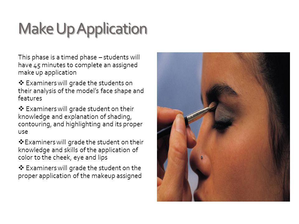 Make Up Application This phase is a timed phase – students will have 45 minutes to complete an assigned make up application  Examiners will grade the students on their analysis of the model's face shape and features  Examiners will grade student on their knowledge and explanation of shading, contouring, and highlighting and its proper use  Examiners will grade the student on their knowledge and skills of the application of color to the cheek, eye and lips  Examiners will grade the student on the proper application of the makeup assigned