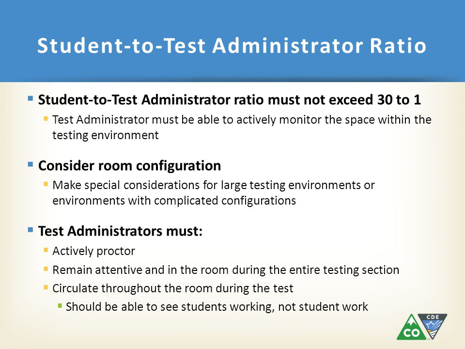  Student-to-Test Administrator ratio must not exceed 30 to 1  Test Administrator must be able to actively monitor the space within the testing environment  Consider room configuration  Make special considerations for large testing environments or environments with complicated configurations  Test Administrators must:  Actively proctor  Remain attentive and in the room during the entire testing section  Circulate throughout the room during the test  Should be able to see students working, not student work Student-to-Test Administrator Ratio