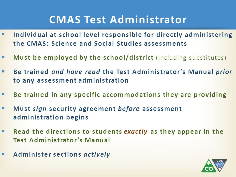 CMAS Test Administrator  Individual at school level responsible for directly administering the CMAS: Science and Social Studies assessments  Must be employed by the school/district (including substitutes)  Be trained and have read the Test Administrator's Manual prior to any assessment administration  Be trained in any specific accommodations they are providing  Must sign security agreement before assessment administration begins  Read the directions to students exactly as they appear in the Test Administrator's Manual  Administer sections actively