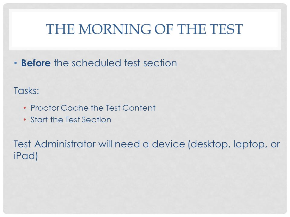 THE MORNING OF THE TEST Before the scheduled test section Tasks: Proctor Cache the Test Content Start the Test Section Test Administrator will need a device (desktop, laptop, or iPad)