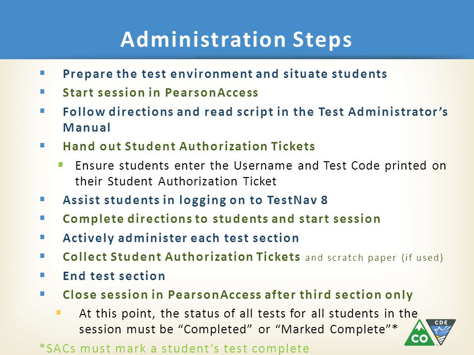 Administration Steps  Prepare the test environment and situate students  Start session in PearsonAccess  Follow directions and read script in the Test Administrator's Manual  Hand out Student Authorization Tickets  Ensure students enter the Username and Test Code printed on their Student Authorization Ticket  Assist students in logging on to TestNav 8  Complete directions to students and start session  Actively administer each test section  Collect Student Authorization Tickets and scratch paper (if used)  End test section  Close session in PearsonAccess after third section only  At this point, the status of all tests for all students in the session must be Completed or Marked Complete * *SACs must mark a student's test complete