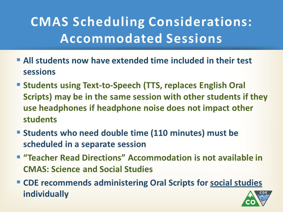  All students now have extended time included in their test sessions  Students using Text-to-Speech (TTS, replaces English Oral Scripts) may be in the same session with other students if they use headphones if headphone noise does not impact other students  Students who need double time (110 minutes) must be scheduled in a separate session  Teacher Read Directions Accommodation is not available in CMAS: Science and Social Studies  CDE recommends administering Oral Scripts for social studies individually CMAS Scheduling Considerations: Accommodated Sessions