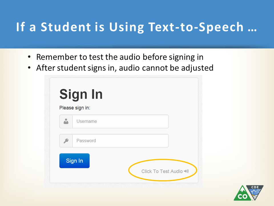 If a Student is Using Text-to-Speech … Remember to test the audio before signing in After student signs in, audio cannot be adjusted