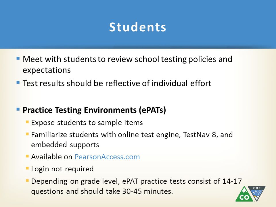  Meet with students to review school testing policies and expectations  Test results should be reflective of individual effort  Practice Testing Environments (ePATs)  Expose students to sample items  Familiarize students with online test engine, TestNav 8, and embedded supports  Available on PearsonAccess.com  Login not required  Depending on grade level, ePAT practice tests consist of 14-17 questions and should take 30-45 minutes.