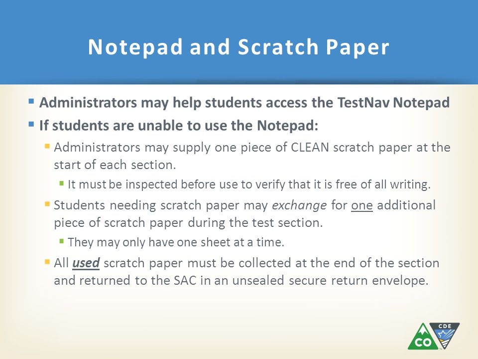  Administrators may help students access the TestNav Notepad  If students are unable to use the Notepad:  Administrators may supply one piece of CLEAN scratch paper at the start of each section.