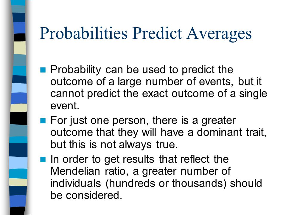 Probabilities Predict Averages Probability can be used to predict the outcome of a large number of events, but it cannot predict the exact outcome of a single event.