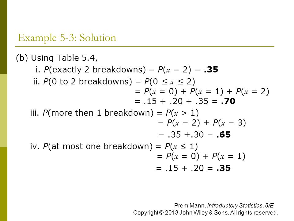 Example 5-3: Solution (b) Using Table 5.4, i. P(exactly 2 breakdowns) = P( x = 2) =.35 ii. P(0 to 2 breakdowns) = P(0 ≤ x ≤ 2) = P( x = 0) + P( x = 1)