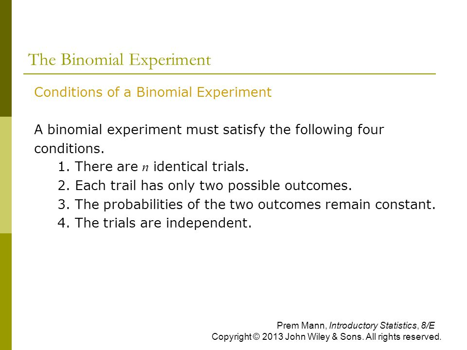The Binomial Experiment Conditions of a Binomial Experiment A binomial experiment must satisfy the following four conditions. 1. There are n identical