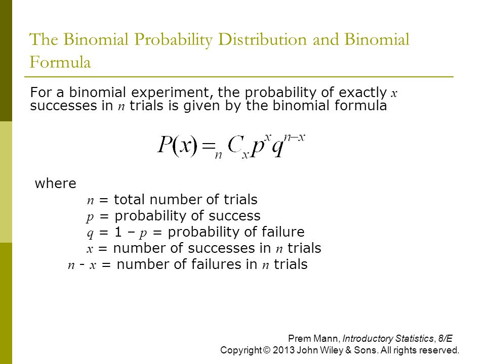 The Binomial Probability Distribution and Binomial Formula  For a binomial experiment, the probability of exactly x successes in n trials is given by