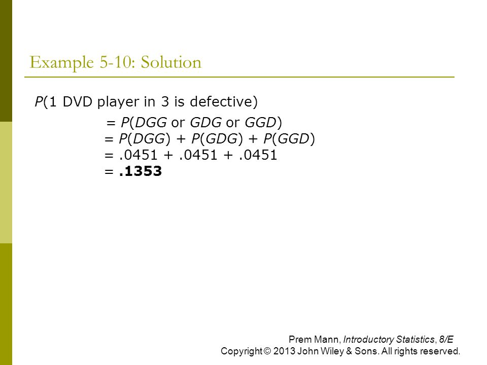 Example 5-10: Solution P(1 DVD player in 3 is defective) = P(DGG or GDG or GGD) = P(DGG) + P(GDG) + P(GGD) =.0451 +.0451 +.0451 =.1353 Prem Mann, Intr