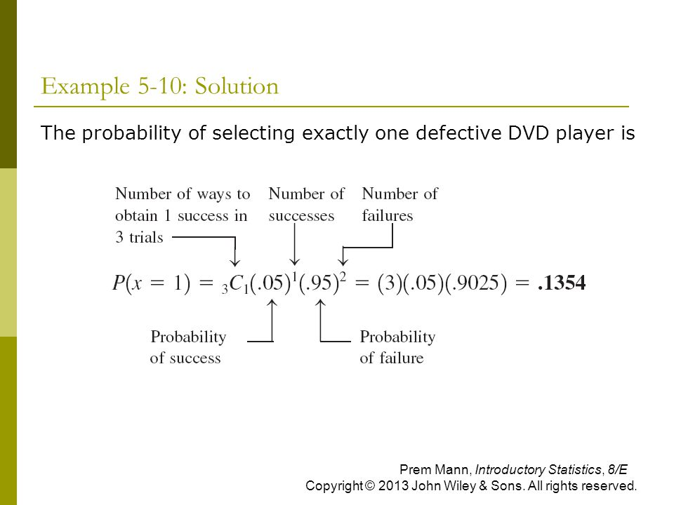Example 5-10: Solution The probability of selecting exactly one defective DVD player is Prem Mann, Introductory Statistics, 8/E Copyright © 2013 John