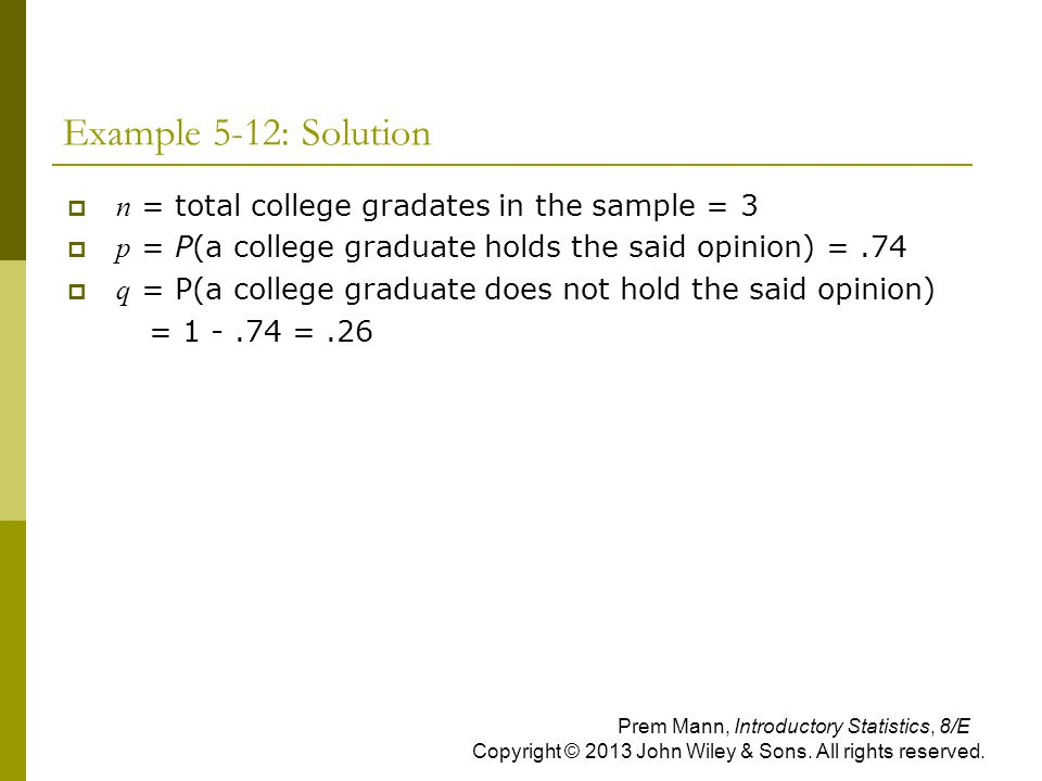 Example 5-12: Solution  n = total college gradates in the sample = 3  p = P(a college graduate holds the said opinion) =.74  q = P(a college gradua