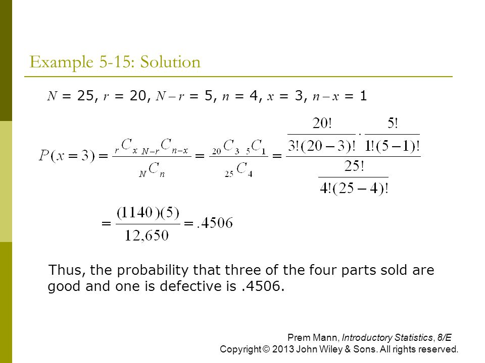 Example 5-15: Solution  N = 25, r = 20, N – r = 5, n = 4, x = 3, n – x = 1 Thus, the probability that three of the four parts sold are good and one i