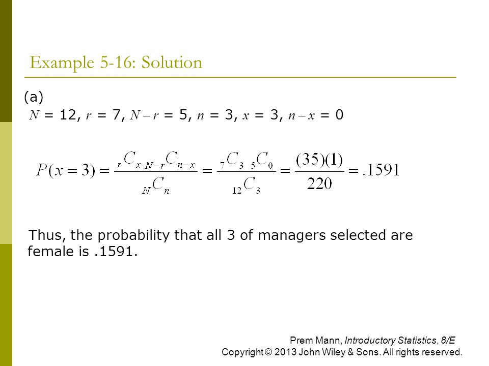 Example 5-16: Solution (a) N = 12, r = 7, N – r = 5, n = 3, x = 3, n – x = 0 Thus, the probability that all 3 of managers selected are female is.1591.