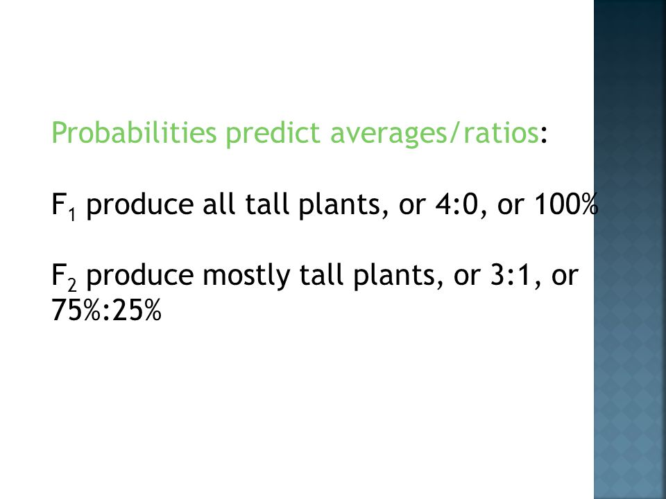 Probabilities predict averages/ratios: F 1 produce all tall plants, or 4:0, or 100% F 2 produce mostly tall plants, or 3:1, or 75%:25%