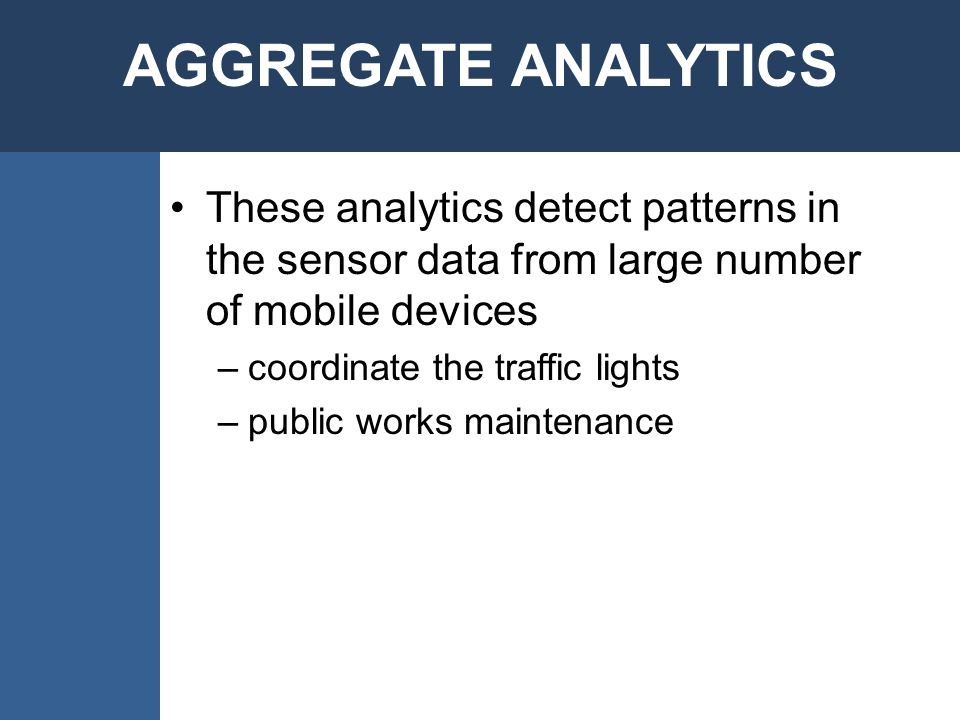 These analytics detect patterns in the sensor data from large number of mobile devices –coordinate the traffic lights –public works maintenance