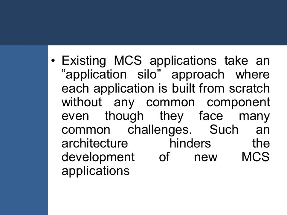 """Existing MCS applications take an """"application silo"""" approach where each application is built from scratch without any common component even though th"""