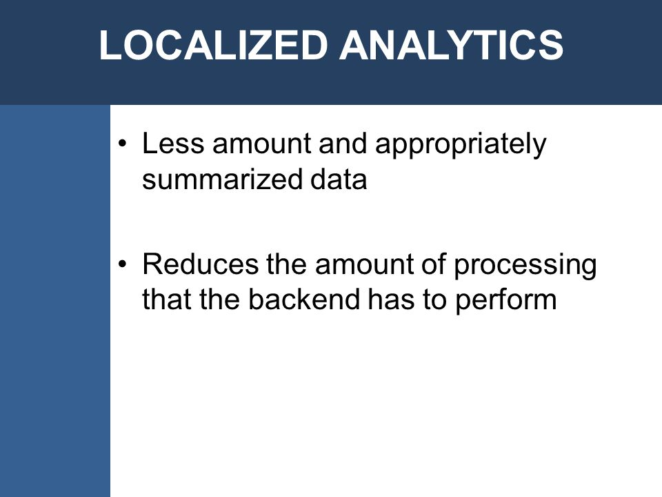 Less amount and appropriately summarized data Reduces the amount of processing that the backend has to perform
