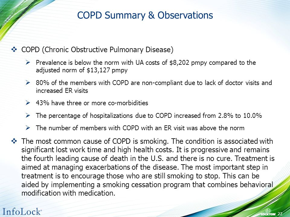 COPD Summary & Observations 22  COPD (Chronic Obstructive Pulmonary Disease)  Prevalence is below the norm with UA costs of $8,202 pmpy compared to the adjusted norm of $13,127 pmpy  80% of the members with COPD are non-compliant due to lack of doctor visits and increased ER visits  43% have three or more co-morbidities  The percentage of hospitalizations due to COPD increased from 2.8% to 10.0%  The number of members with COPD with an ER visit was above the norm  The most common cause of COPD is smoking.