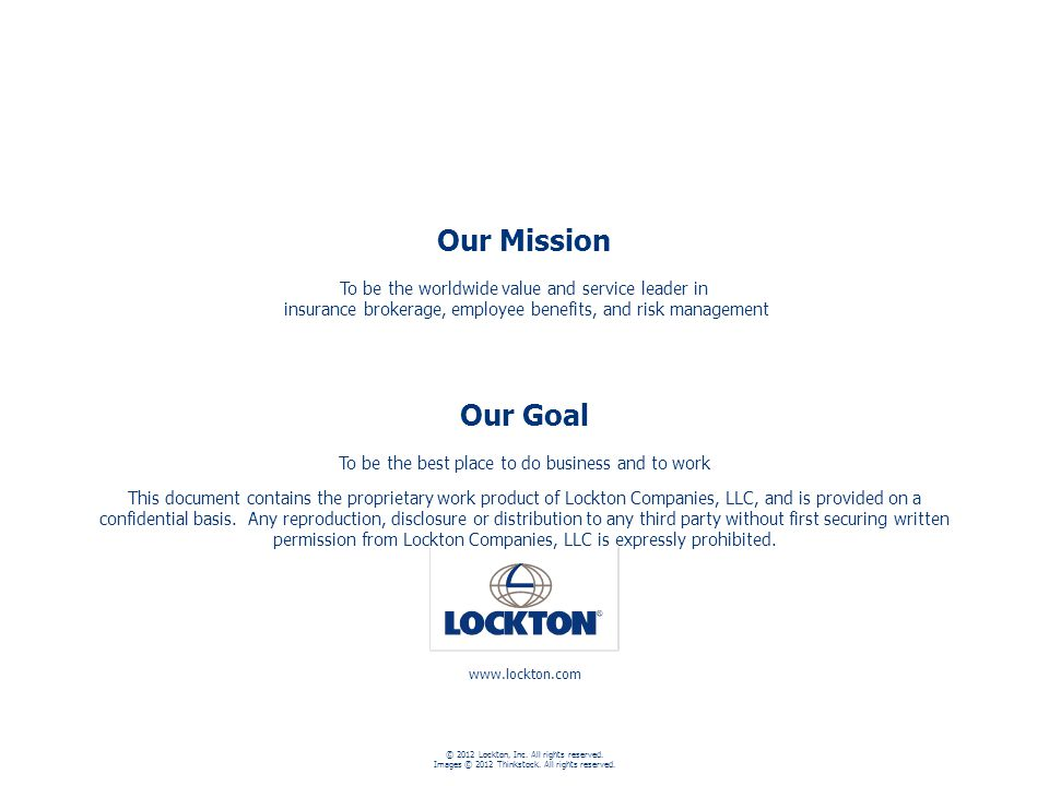 87 Our Mission To be the worldwide value and service leader in insurance brokerage, employee benefits, and risk management Our Goal To be the best place to do business and to work www.lockton.com © 2012 Lockton, Inc.