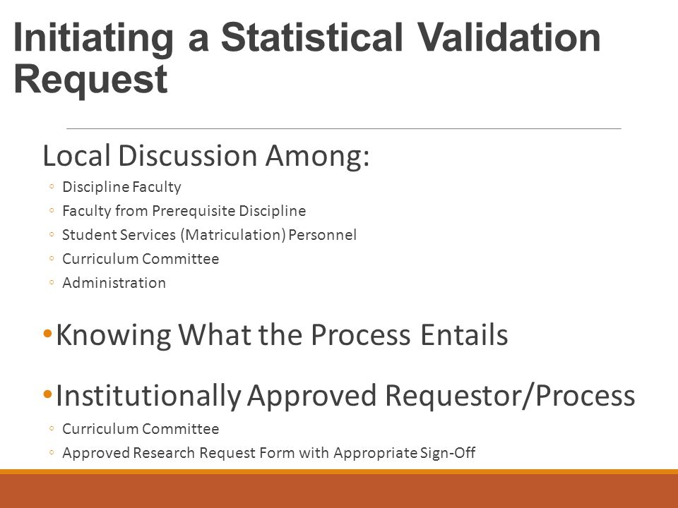 Initiating a Statistical Validation Request Local Discussion Among: ◦Discipline Faculty ◦Faculty from Prerequisite Discipline ◦Student Services (Matriculation) Personnel ◦Curriculum Committee ◦Administration Knowing What the Process Entails Institutionally Approved Requestor/Process ◦Curriculum Committee ◦Approved Research Request Form with Appropriate Sign-Off