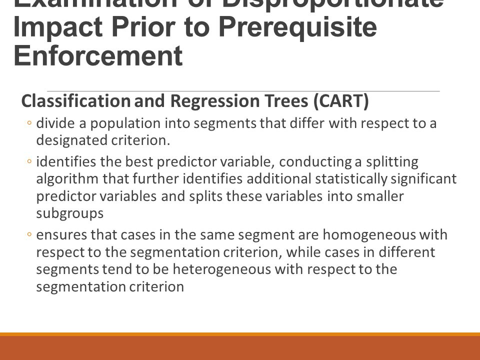 Examination of Disproportionate Impact Prior to Prerequisite Enforcement Classification and Regression Trees (CART) ◦divide a population into segments that differ with respect to a designated criterion.