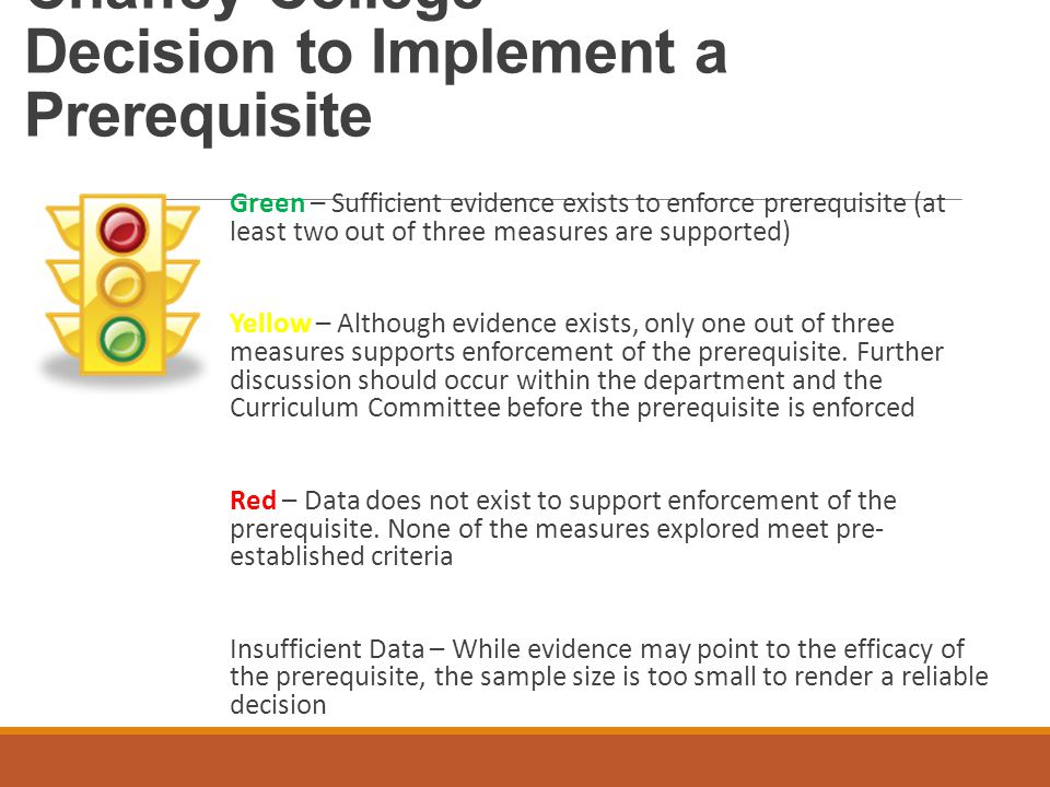 Chaffey College Decision to Implement a Prerequisite Green – Sufficient evidence exists to enforce prerequisite (at least two out of three measures are supported) Yellow – Although evidence exists, only one out of three measures supports enforcement of the prerequisite.