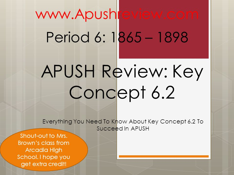 APUSH Review: Key Concept 6.2 Everything You Need To Know About Key Concept 6.2 To Succeed In APUSH www.Apushreview.com Period 6: 1865 – 1898 Shout-out to Mrs.